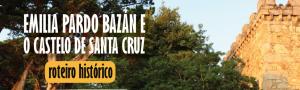 Emilia Pardo Bazán e o Castelo de Santa Cruz: roteiro histórico